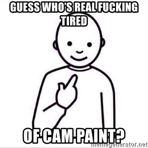 Guess who ? - Guess who's real fucking tired  Of cam paint?