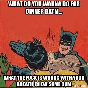 batman slap robin - what do you wanna do for dinner batm... what the fuck is wrong with your breath, chew some gum