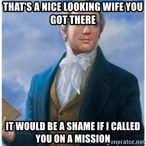 Joseph Smith - that's a nice looking wife you got there it would be a shame if I called you on a mission