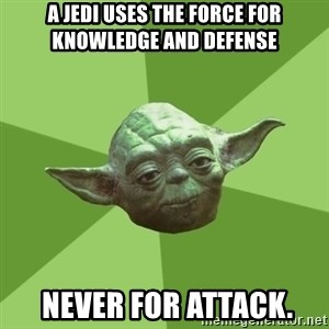 Advice Yoda Gives - A Jedi uses the Force for knowledge and defense  never for attack.