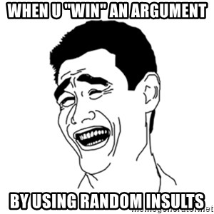 "FU*CK THAT GUY - when u ""win"" an argument by using random insults"