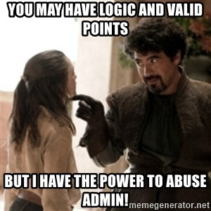 Not today arya - you may have logic and valid points but i have the power to abuse admin!