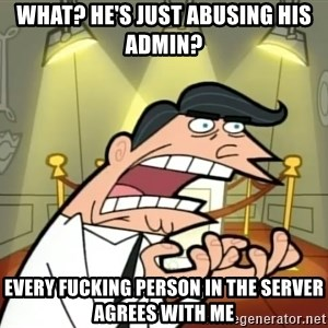 Timmy turner's dad IF I HAD ONE! - WHAT? HE'S JUST ABUSING HIS ADMIN? EVERY FUCKING PERSON IN THE SERVER AGREES WITH ME