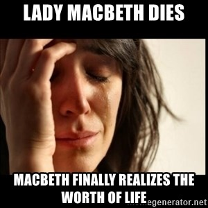 First World Problems - lady Macbeth dies macbeth finally realizes the worth of life