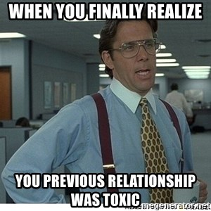 Yeah If You Could Just - When you finally realize You previous relationship was toxic