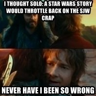Never Have I Been So Wrong - i thought solo: a star wars story would throttle back on the sjw crap never have i been so wrong