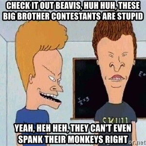 Beavis and butthead - check it out beavis, huh huh, these big brother contestants are stupid yeah, heh heh, they can't even spank their monkeys right