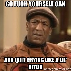 Confused Bill Cosby  - Go Fuck Yourself Can and quit crying like a lil' bitch