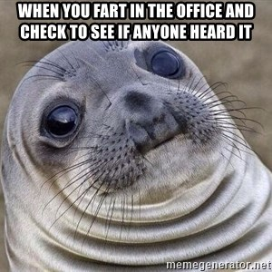 Awkward Seal - when you fart in the office and check to see if anyone heard it