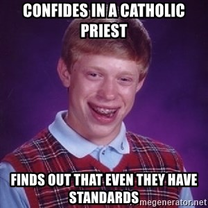 Bad Luck Brian - confides in a catholic priest finds out that even they have standards