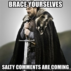 Brace yourselves. - BRACE YOURSELVES SALTY COMMENTS ARE COMING