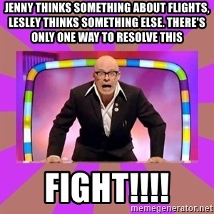 Harry Hill Fight - Jenny thinks something about flights, Lesley thinks something else. There's only one way to resolve this FIGHT!!!!