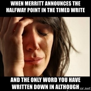 First World Problems - When Merritt announces the halfway point in the timed write  And the only word you have written down in although