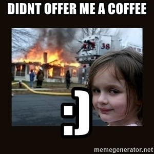 burning house girl - DIDNT OFFER ME A COFFEE :)