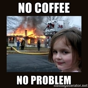 burning house girl - NO COFFEE NO PROBLEM