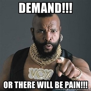 Mr T - DEMAND!!! Or there will be pain!!!