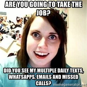Overly Attached Girlfriend - are you going to take the job? did you see my multiple daily texts, whatsapps, emails and missed calls?
