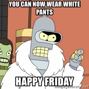 bender blackjack and hookers - You can now Wear White Pants Happy Friday