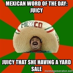 Successful Mexican - Mexican word of the day: juicy Juicy that she having a yard sale
