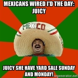 Successful Mexican - Mexicans wired I'd the day: juicy Juicy she have yard sale Sunday and Monday!