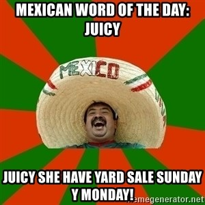 Successful Mexican - Mexican word of the day: juicy Juicy she have yard sale Sunday y Monday!
