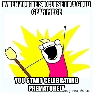 All the things - When you're so close to a gold gear piece you start celebrating prematurely