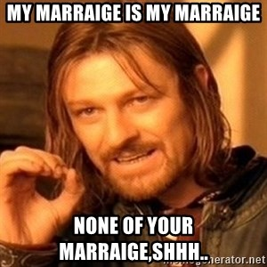 One Does Not Simply - My marraige is my marraige None of your marraige,shhh..