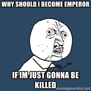 Y U No - why should I become emperor If im just gonna be killed