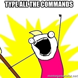 X ALL THE THINGS - type all the commands