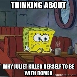 Coffee shop spongebob - Thinking about  Why juliet killed herself to be with Romeo