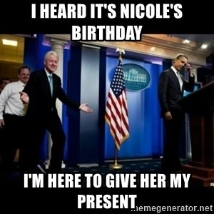 Inappropriate Timing Bill Clinton - i heard it's nicole's birthday I'm here to give her my present