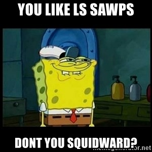 Don't you, Squidward? - You like LS Sawps Dont you squidward?
