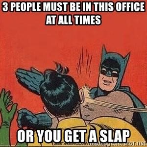 batman slap robin - 3 PEOPLE MUST BE IN THIS OFFICE AT ALL TIMES OR YOU GET A SLAP