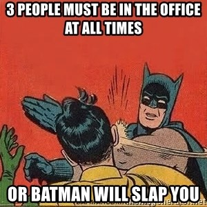 batman slap robin - 3 PEOPLE MUST BE IN THE OFFICE AT ALL TIMES OR BATMAN WILL SLAP YOU