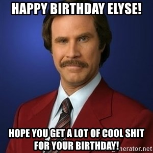 Anchorman Birthday - Happy Birthday Elyse! Hope you get a lot of cool shit for your birthday!