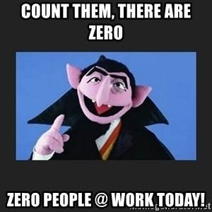 The Count from Sesame Street - Count them, there are Zero Zero People @ Work Today!