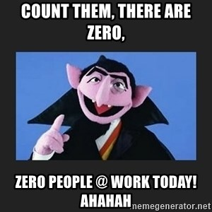 The Count from Sesame Street - Count them, there are zero, Zero people @ work today! ahahah