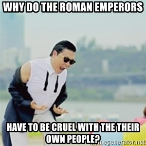 Gangnam Style - WHY do the Roman Emperors have to be cruel with the their own people?