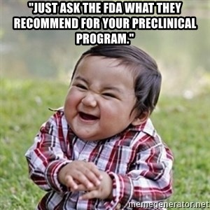 """evil toddler kid2 - """"Just ask the FDA what they recommend for your preclinical program."""""""