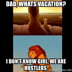 Lion King Shadowy Place - Dad, Whats Vacation? I don't know girl, we are hustlers.