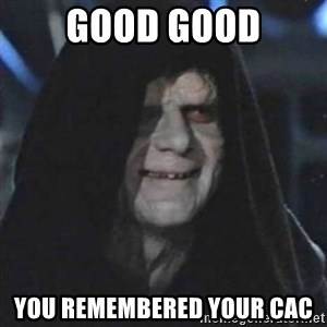 Sith Lord - good good you remembered your cac