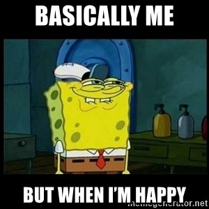Don't you, Squidward? - Basically Me  But when I'm happy