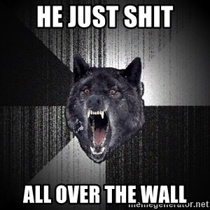 Insanity Wolf - he just shit all over the wall