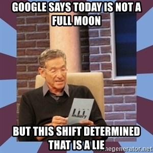 maury povich lol - Google says today is not a full moon But this shift determined that is a lie