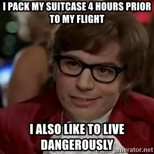 Austin Power - I pack my suitcase 4 hours prior to my flight I also like to live dangerously