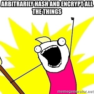 X ALL THE THINGS - ARBITRARILY HASH AND ENCRYPT ALL THE THINGS