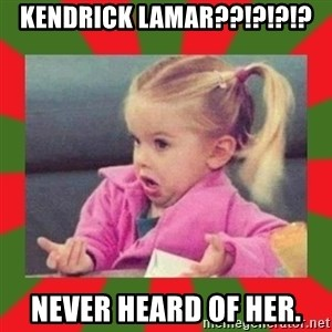 dafuq girl - KENDRICK LAMAR??!?!?!? NEVER HEARD OF HER.