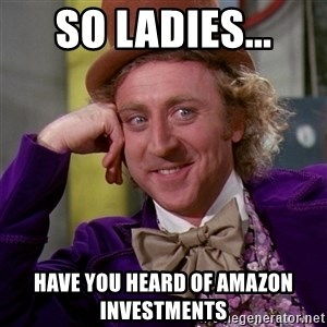 Willy Wonka - So ladies... Have you heard of Amazon Investments