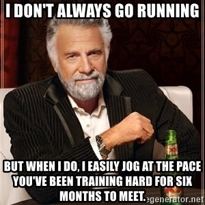 The Most Interesting Man In The World - i don't always go running but when i do, i easily jog at the pace you've been training hard for six months to meet.
