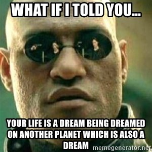 What If I Told You - What if i told you... your life is a dream being dreamed on another planet which is also a dream